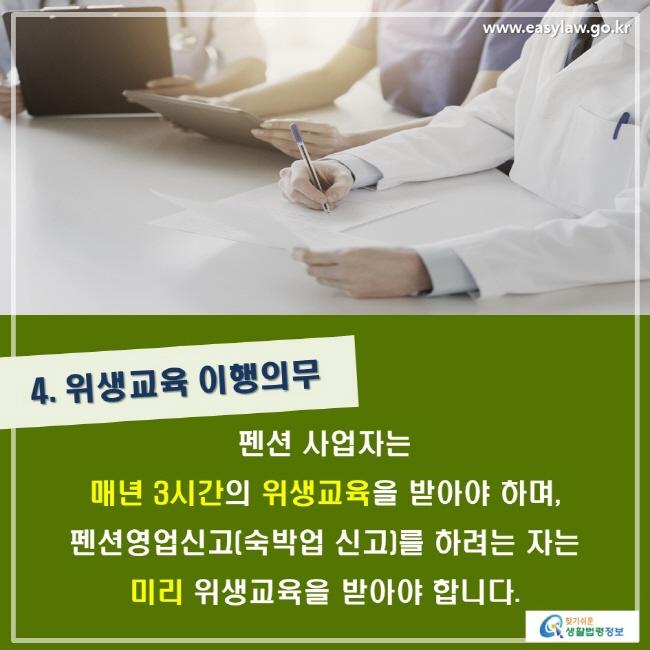 4. 위생교육 이행의무. 펜션 사업자는 매년 3시간의 위생교육을 받아야 하며, 펜션영업신고(숙박업 신고)를 하려는 자는 미리 위생교육을 받아야 합니다.